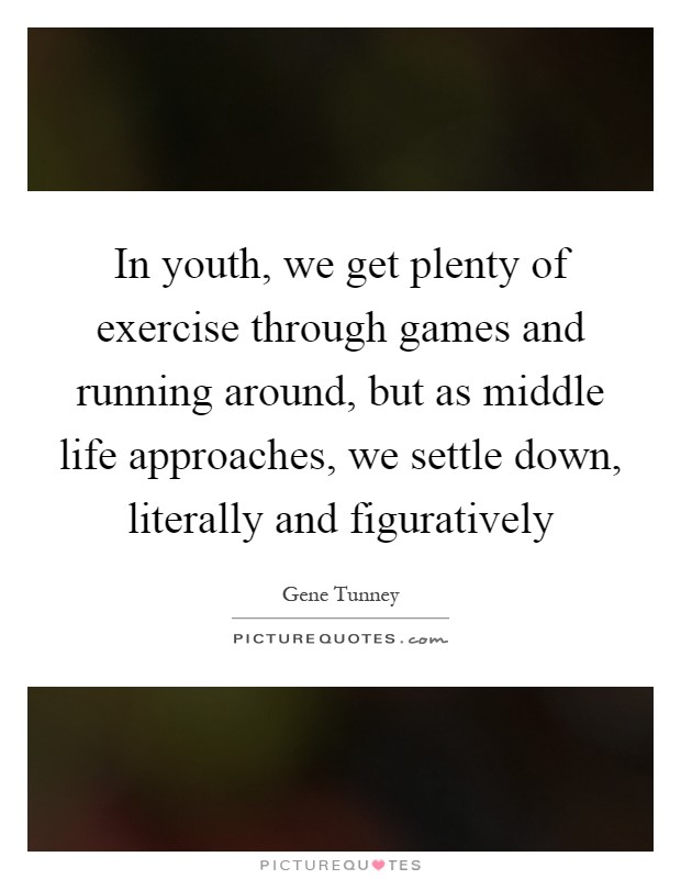 In youth, we get plenty of exercise through games and running around, but as middle life approaches, we settle down, literally and figuratively Picture Quote #1