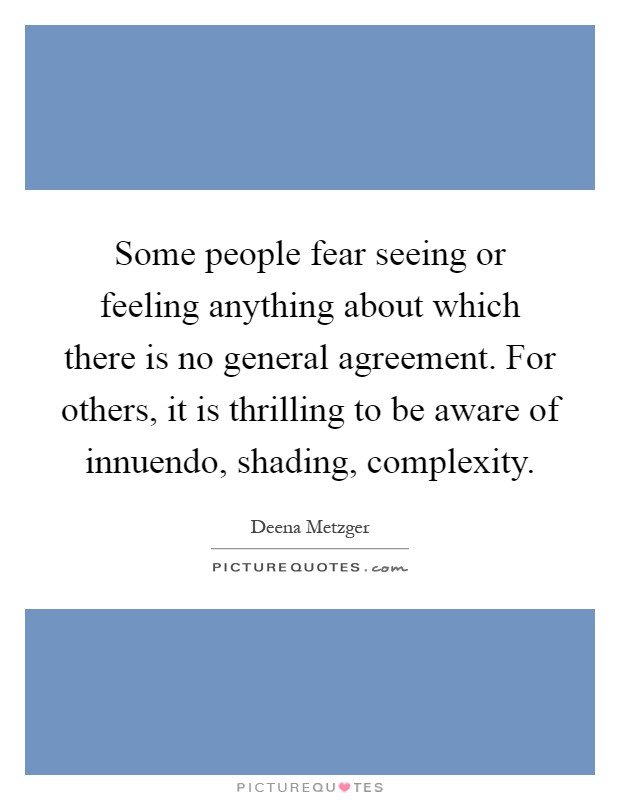 Some people fear seeing or feeling anything about which there is no general agreement. For others, it is thrilling to be aware of innuendo, shading, complexity Picture Quote #1