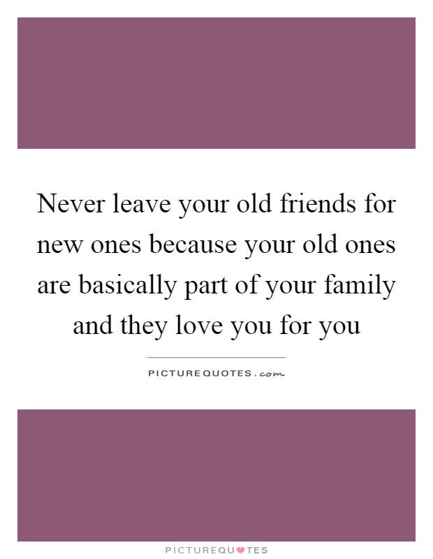 Never leave your old friends for new ones because your old ones are basically part of your family and they love you for you Picture Quote #1