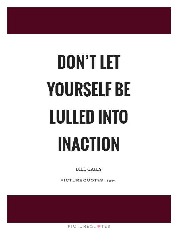 Don't let yourself be lulled into inaction Picture Quote #1