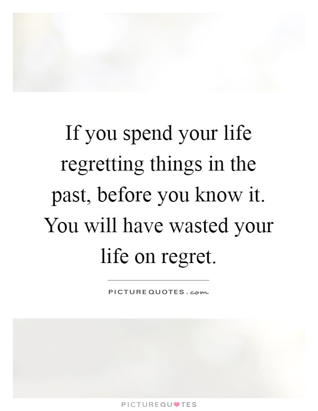 If you spend your life regretting things in the past, before you know it. You will have wasted your life on regret Picture Quote #1