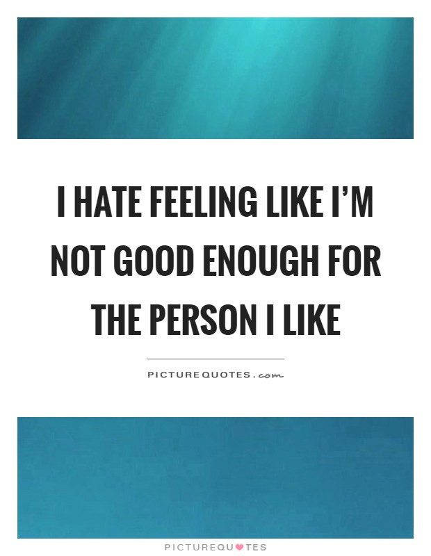 I hate feeling like I\'m not good enough for the person I ...