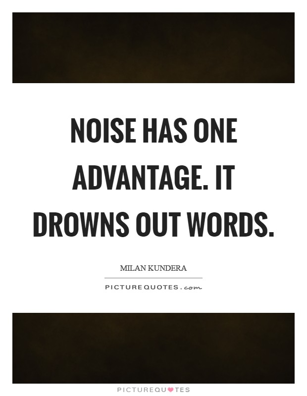 Noise has one advantage. It drowns out words Picture Quote #1
