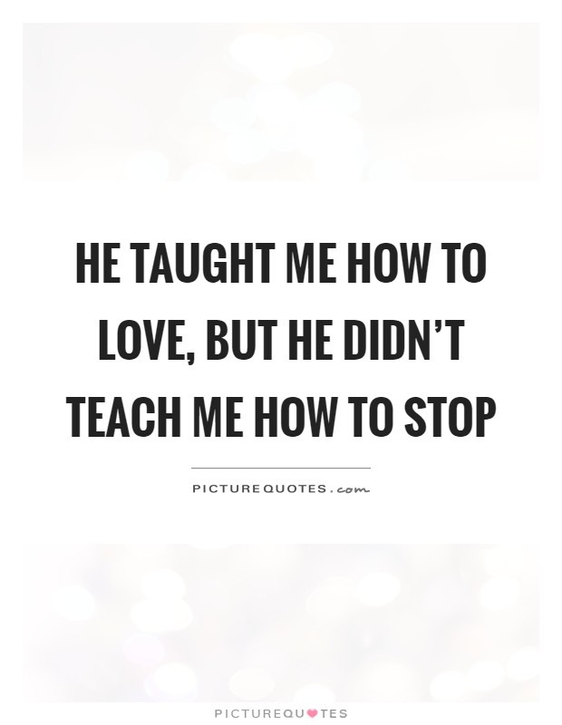 He taught me how to love, but he didn't teach me how to stop Picture Quote #1