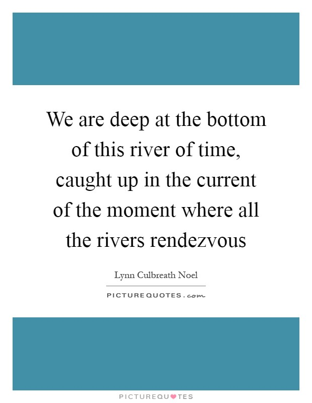 We are deep at the bottom of this river of time, caught up in the current of the moment where all the rivers rendezvous Picture Quote #1