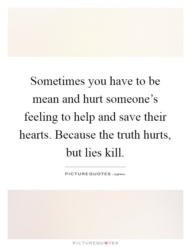 Sometimes you have to be mean and hurt someone's feeling to help and save their hearts. Because the truth hurts, but lies kill Picture Quote #1