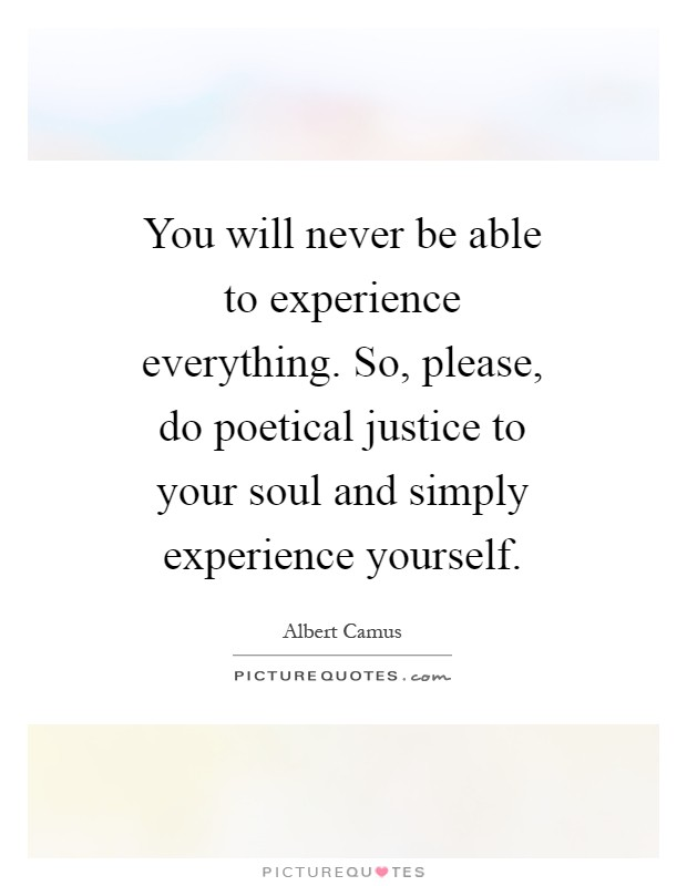 You will never be able to experience everything. So, please, do poetical justice to your soul and simply experience yourself Picture Quote #1