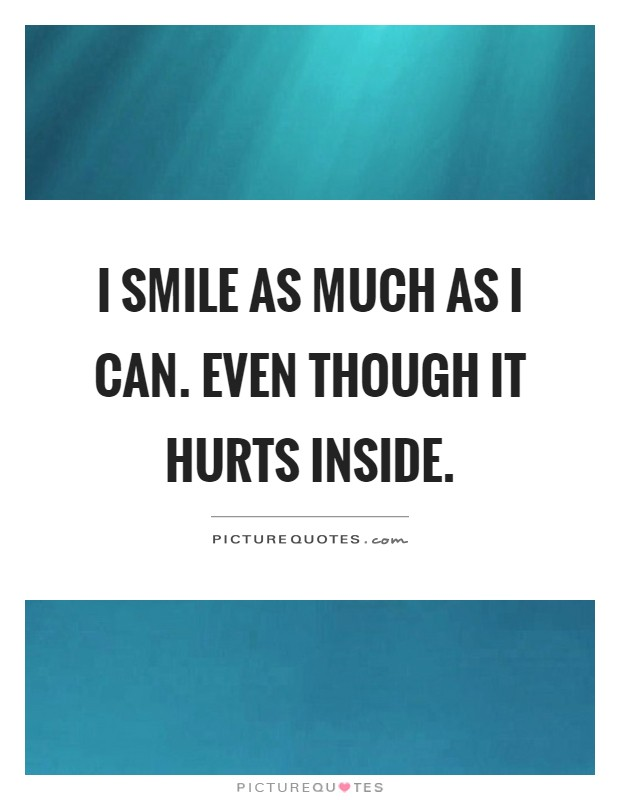 i smile as much as i can even though it hurts inside picture quotes