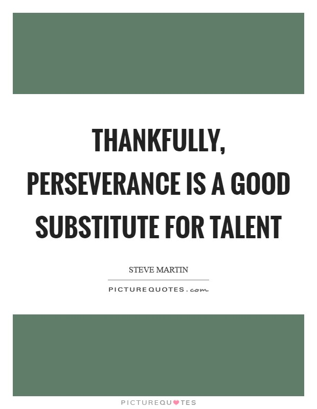 Thankfully, perseverance is a good substitute for talent Picture Quote #1