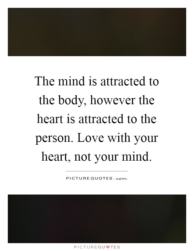 The mind is attracted to the body, however the heart is attracted to the person. Love with your heart, not your mind Picture Quote #1