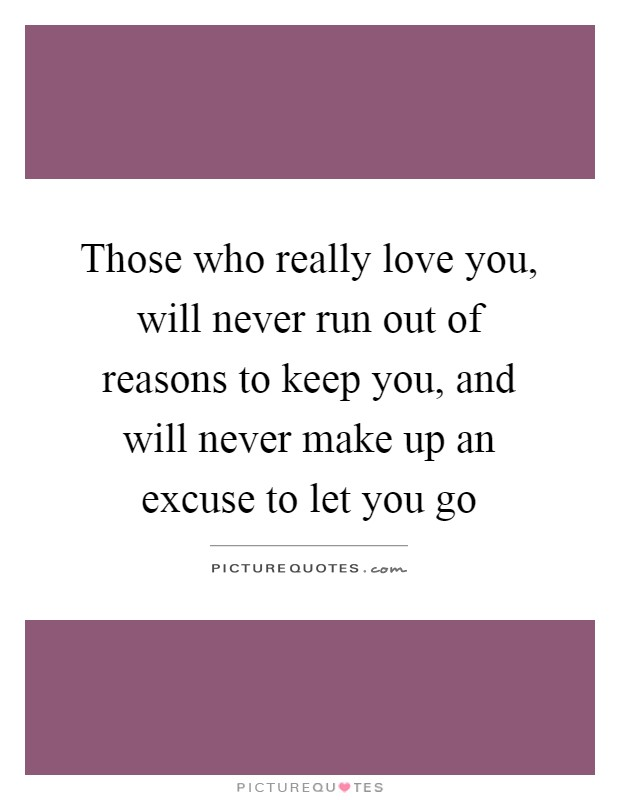 Those who really love you, will never run out of reasons to keep you, and will never make up an excuse to let you go Picture Quote #1