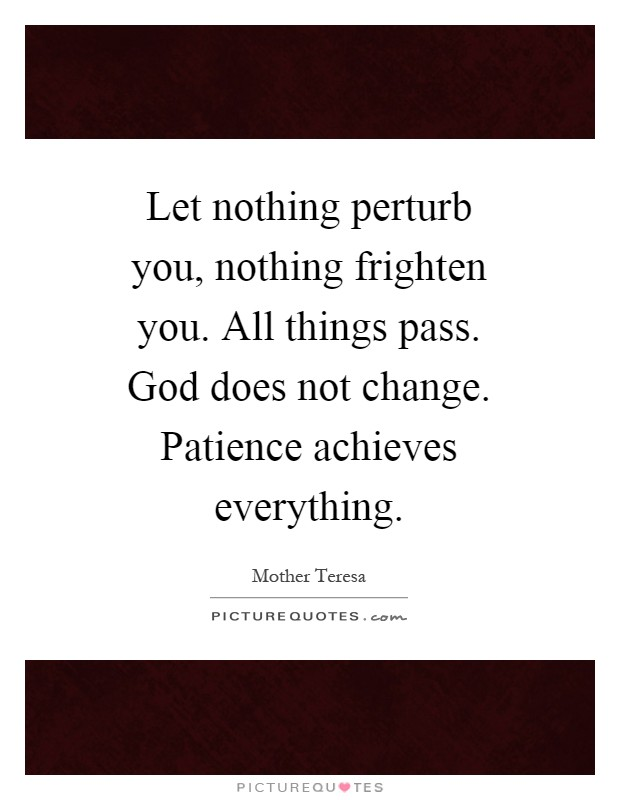 Let nothing perturb you, nothing frighten you. All things pass. God does not change. Patience achieves everything Picture Quote #1
