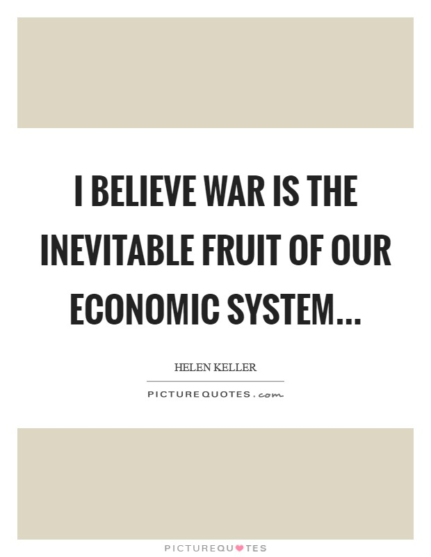 I believe war is the inevitable fruit of our economic system Picture Quote #1