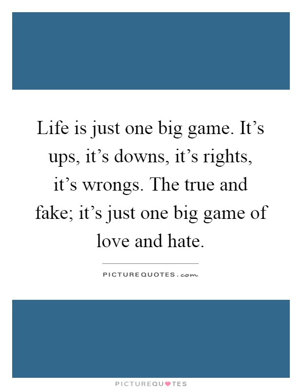 Life is just one big game. It's ups, it's downs, it's rights, it's wrongs. The true and fake; it's just one big game of love and hate Picture Quote #1