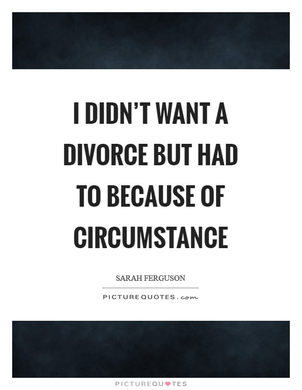 I didn't want a divorce but had to because of circumstance Picture Quote #1