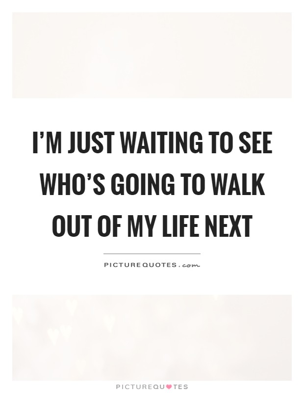 I'm just waiting to see who's going to walk out of my life next Picture Quote #1