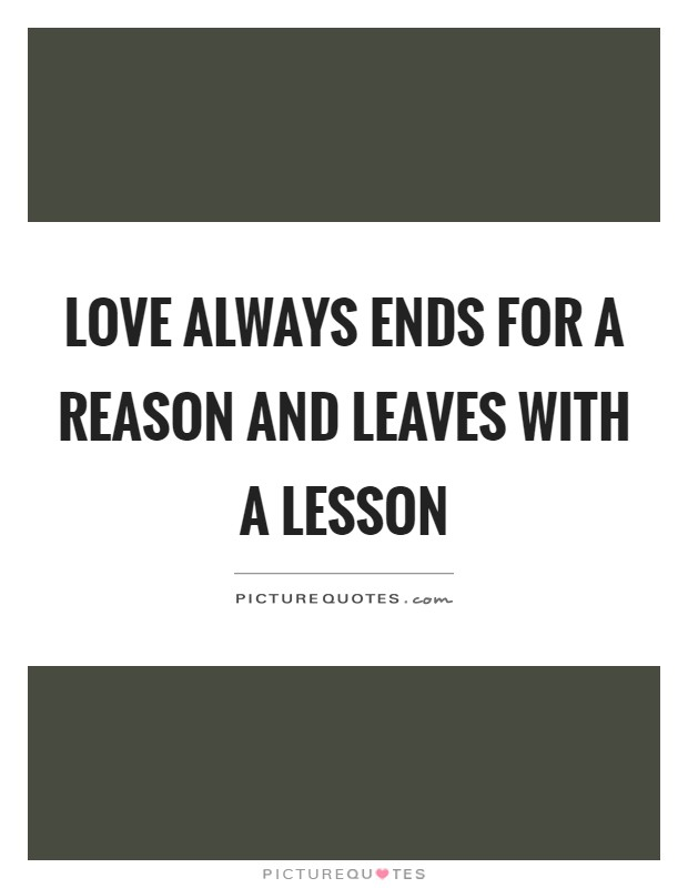 Love always ends for a reason and leaves with a lesson Picture Quote #1