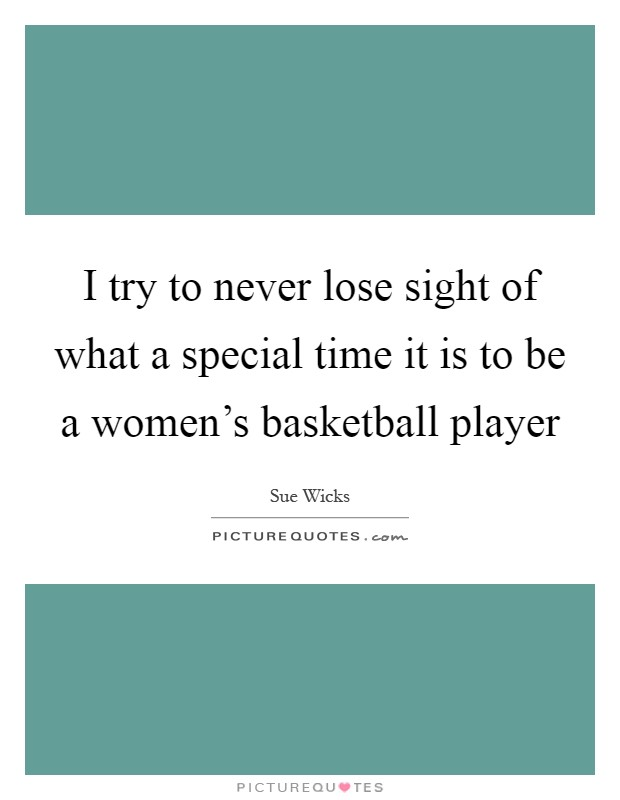 I try to never lose sight of what a special time it is to be a women's basketball player Picture Quote #1