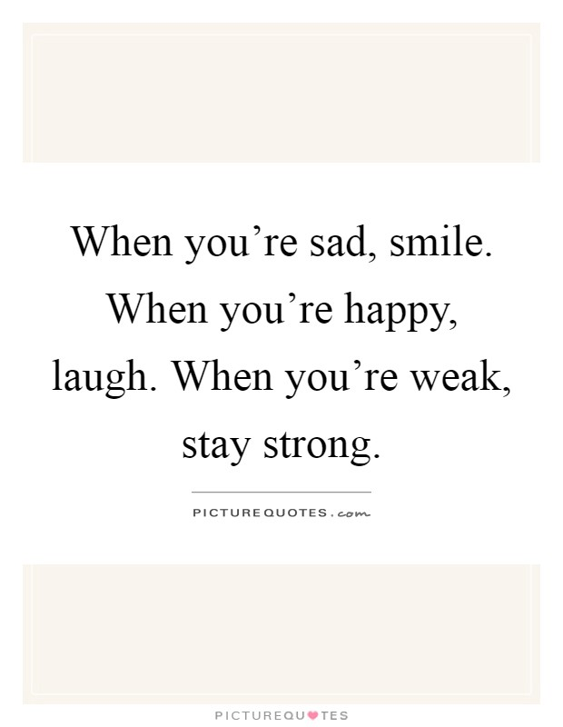when you re sad smile when you re happy laugh when you re