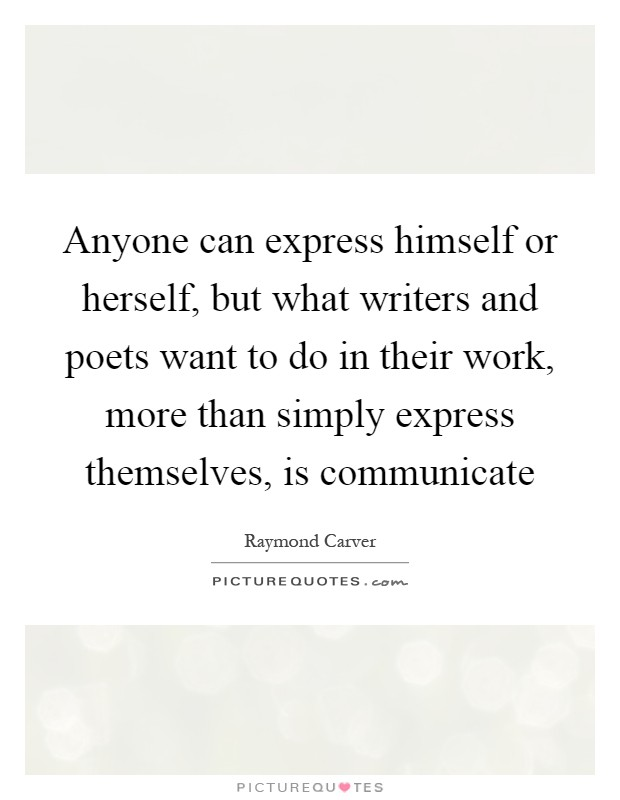 Anyone can express himself or herself, but what writers and poets want to do in their work, more than simply express themselves, is communicate Picture Quote #1