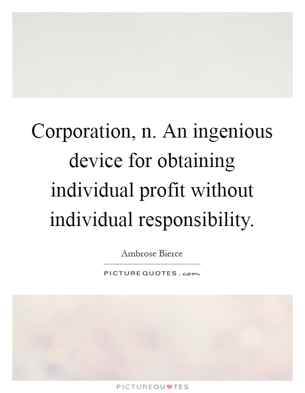 Corporation, n. An ingenious device for obtaining individual profit without individual responsibility Picture Quote #1