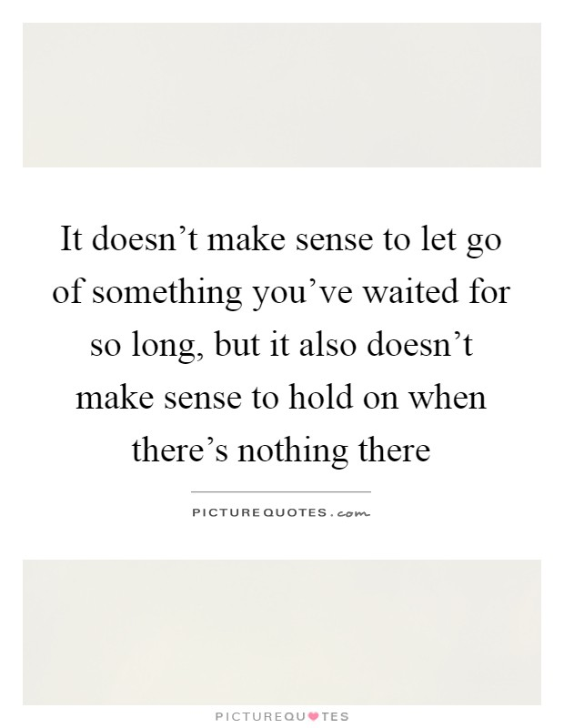 It Doesn't Make Sense To Let Go Of Something You've Waited