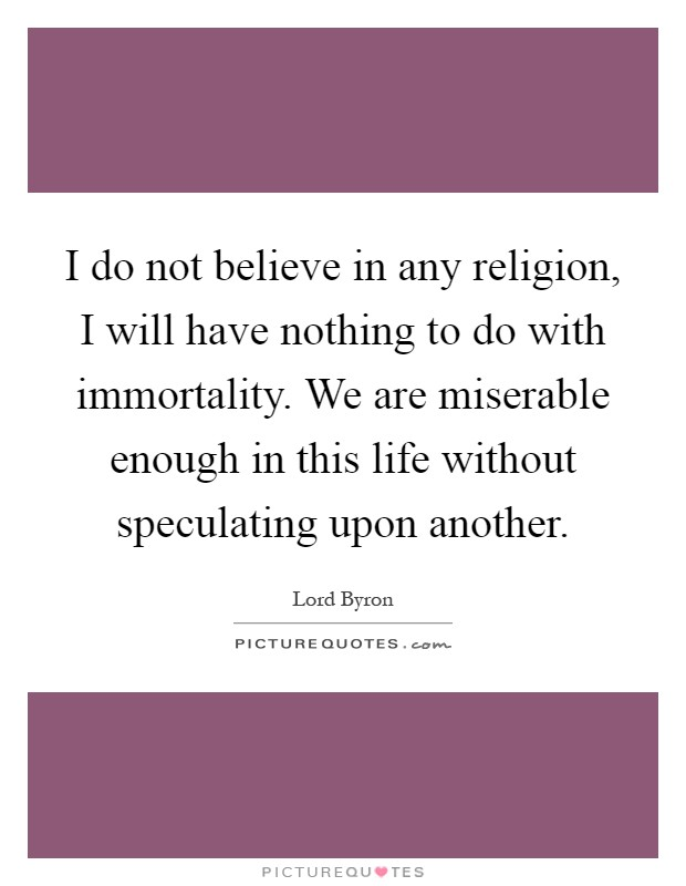 I do not believe in any religion, I will have nothing to do with immortality. We are miserable enough in this life without speculating upon another Picture Quote #1