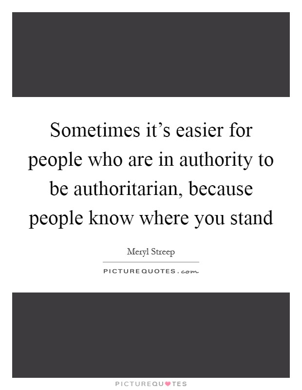 Sometimes it's easier for people who are in authority to be authoritarian, because people know where you stand Picture Quote #1