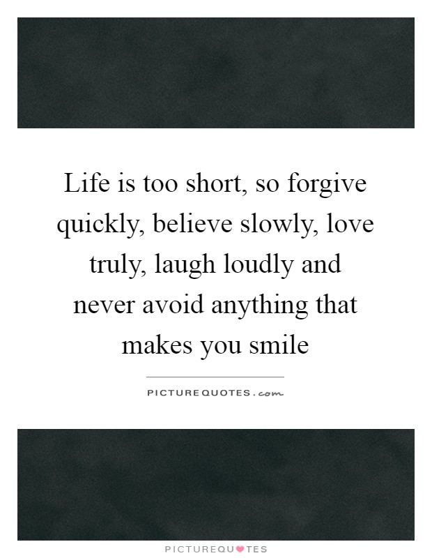 Life is too short, so forgive quickly, believe slowly, love truly, laugh loudly and never avoid anything that makes you smile Picture Quote #1