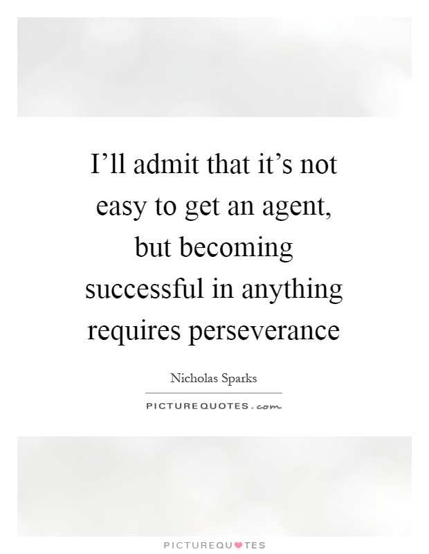 I'll admit that it's not easy to get an agent, but becoming successful in anything requires perseverance Picture Quote #1