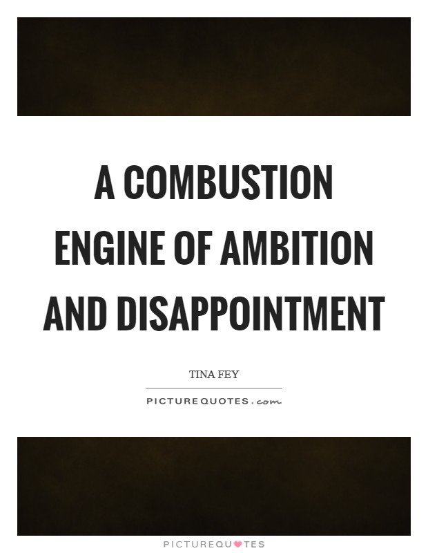 A combustion engine of ambition and disappointment Picture Quote #1