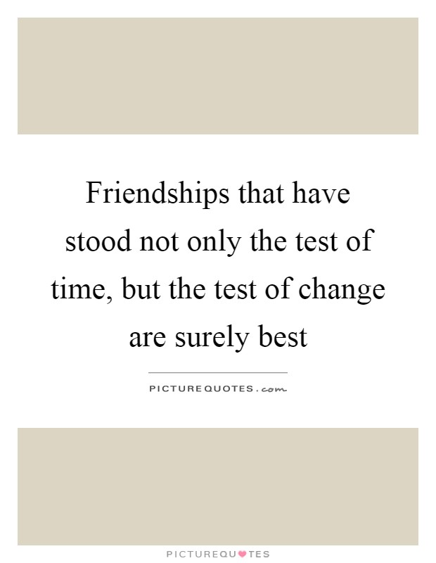 Friendships that have stood not only the test of time, but the test of change are surely best Picture Quote #1