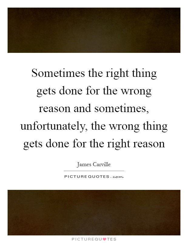 Sometimes the right thing gets done for the wrong reason and sometimes, unfortunately, the wrong thing gets done for the right reason Picture Quote #1