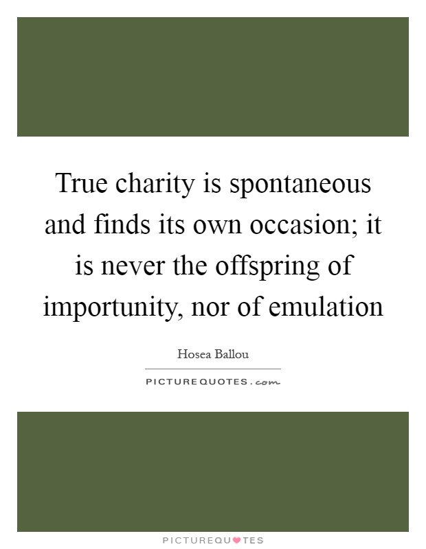 True charity is spontaneous and finds its own occasion; it is never the offspring of importunity, nor of emulation Picture Quote #1