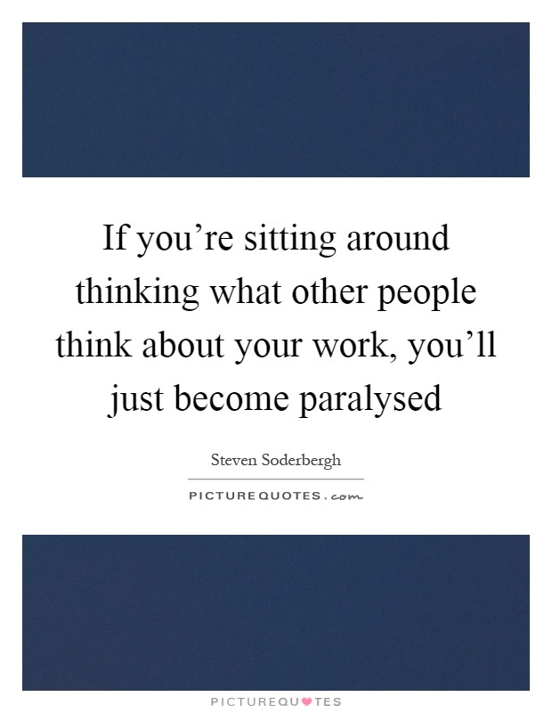 If you're sitting around thinking what other people think about your work, you'll just become paralysed Picture Quote #1