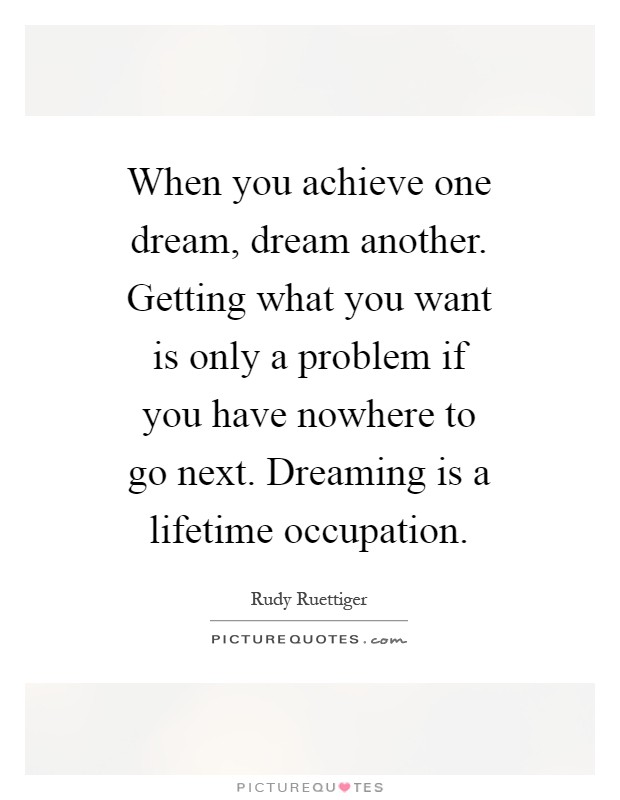 When you achieve one dream, dream another. Getting what you want is only a problem if you have nowhere to go next. Dreaming is a lifetime occupation Picture Quote #1