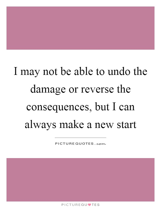 I may not be able to undo the damage or reverse the consequences, but I can always make a new start Picture Quote #1