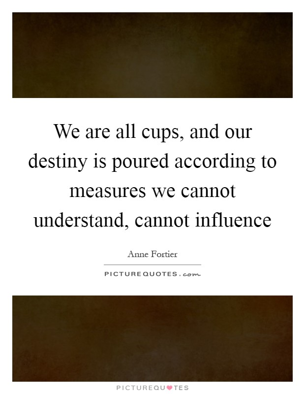 We are all cups, and our destiny is poured according to measures we cannot understand, cannot influence Picture Quote #1