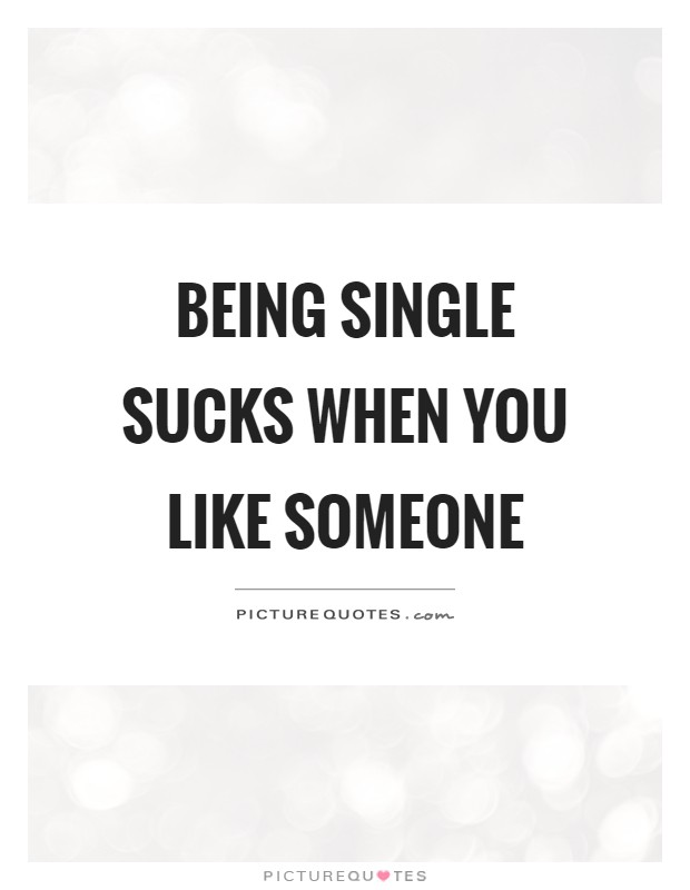 Being single sucks when you like someone | Picture Quotes