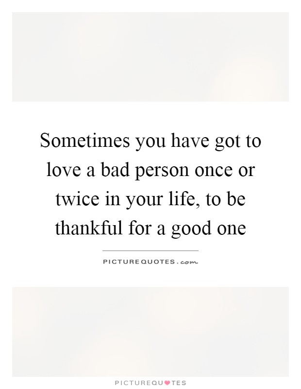 Sometimes you have got to love a bad person once or twice in your life, to be thankful for a good one Picture Quote #1