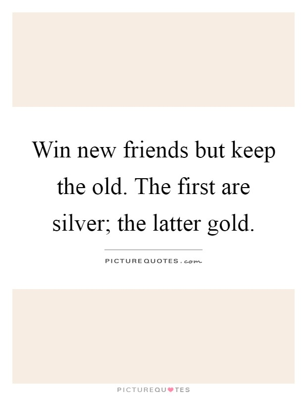 Win new friends but keep the old. The first are silver; the latter gold Picture Quote #1