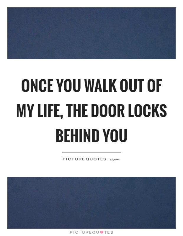 Once you walk out of my life, the door locks behind you Picture Quote #1