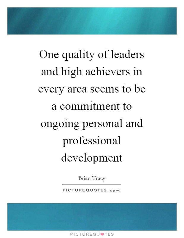 One quality of leaders and high achievers in every area seems to be a commitment to ongoing personal and professional development Picture Quote #1