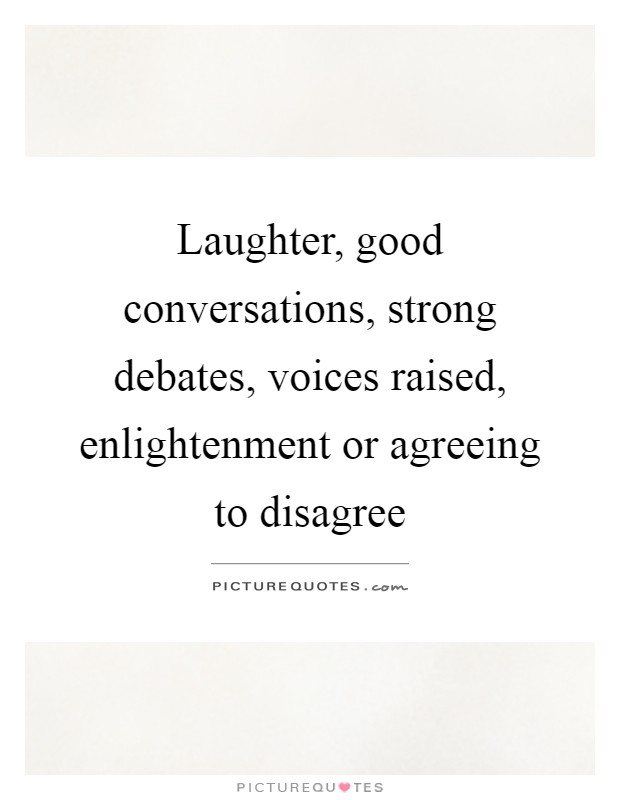 Laughter, good conversations, strong debates, voices raised, enlightenment or agreeing to disagree Picture Quote #1