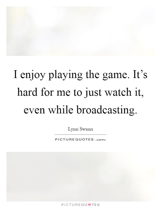 I enjoy playing the game. It's hard for me to just watch it, even while broadcasting Picture Quote #1