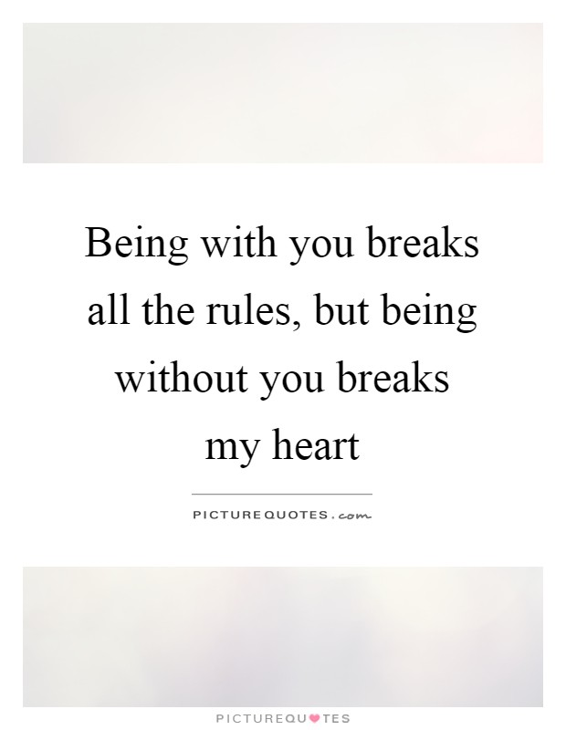 Being with you breaks all the rules, but being without you breaks my heart Picture Quote #1