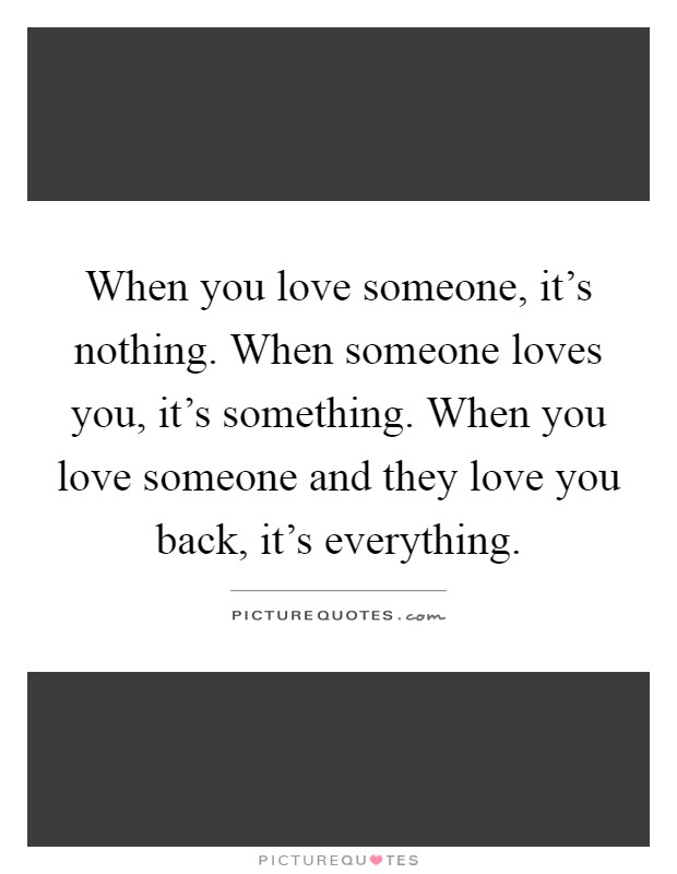 When you love someone, it's nothing. When someone loves you, it's something. When you love someone and they love you back, it's everything Picture Quote #1