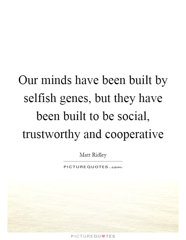 Our minds have been built by selfish genes, but they have been built to be social, trustworthy and cooperative Picture Quote #1