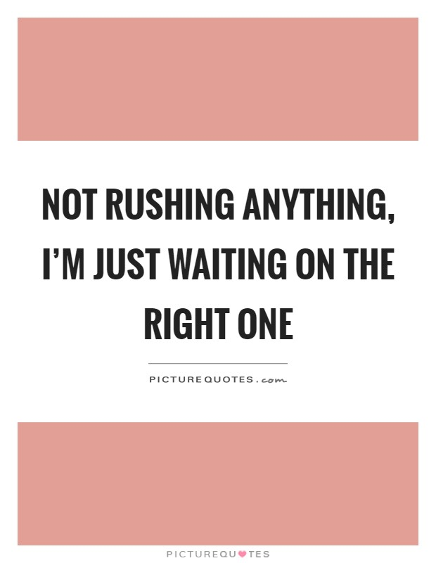 Not rushing anything, I'm just waiting on the right one Picture Quote #1