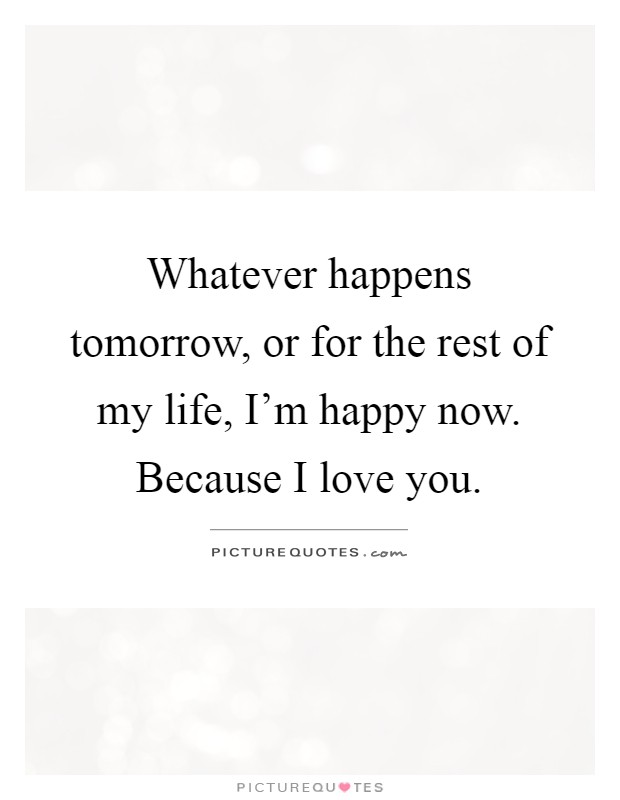 Whatever happens tomorrow, or for the rest of my life, I'm happy now. Because I love you Picture Quote #1